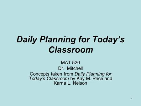 1 Daily Planning for Today's Classroom MAT 520 Dr. Mitchell Concepts taken from Daily Planning for Today's Classroom by Kay M. Price and Karna L. Nelson.