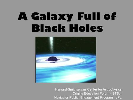 1 Harvard-Smithsonian Center for Astrophysics Origins Education Forum - STScI Navigator Public Engagement Program - JPL A Galaxy Full of Black Holes.