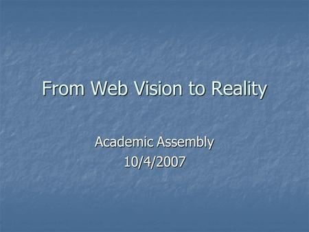 From Web Vision to Reality Academic Assembly 10/4/2007.