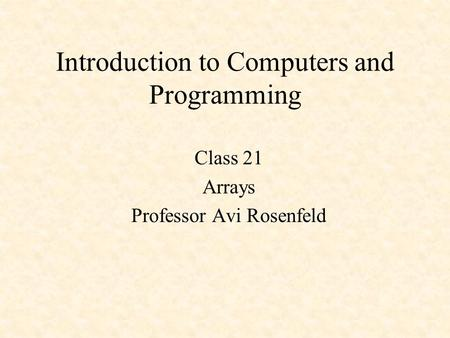 Introduction to Computers and Programming Class 21 Arrays Professor Avi Rosenfeld.