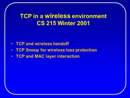 TCP in a wireless environment CS 215 Winter 2001 TCP and wireless handoff TCP Snoop for wireless loss protection TCP and MAC layer interaction.