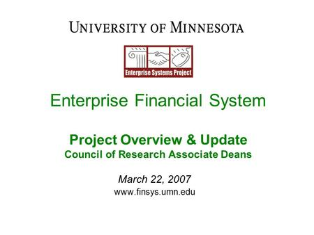 Enterprise Financial System Project Overview & Update Council of Research Associate Deans March 22, 2007 www.finsys.umn.edu.