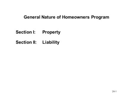 24-1 General Nature of Homeowners Program Section I:Property Section II:Liability.