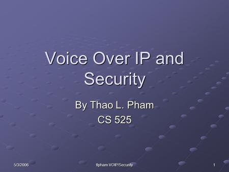 5/3/2006 tlpham VOIP/Security 1 Voice Over IP and Security By Thao L. Pham CS 525.