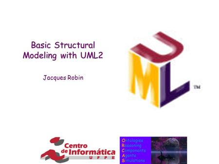 Ontologies Reasoning Components Agents Simulations Basic Structural Modeling with UML2 Jacques Robin.