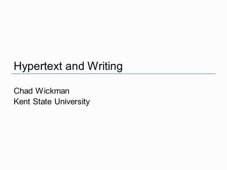 Chad Wickman Kent State University Hypertext and Writing.