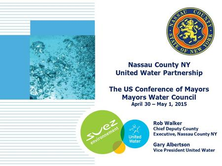 1 Nassau County NY United Water Partnership The US Conference of Mayors Mayors Water Council April 30 – May 1, 2015 Rob Walker Chief Deputy County Executive,