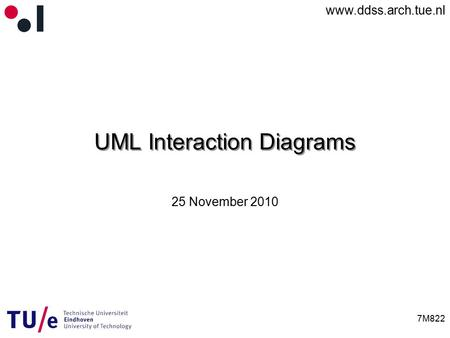 Www.ddss.arch.tue.nl 7M822 UML Interaction Diagrams 25 November 2010.