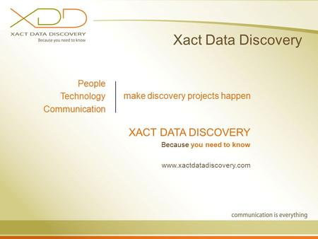 Xact Data Discovery People Technology Communication make discovery projects happen XACT DATA DISCOVERY Because you need to know www.xactdatadiscovery.com.