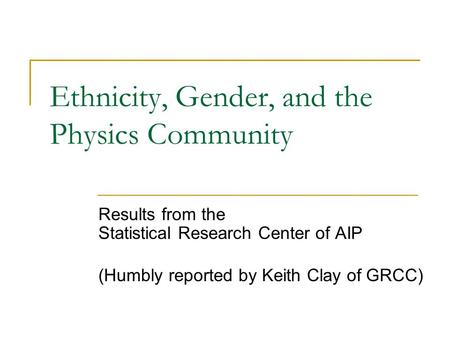 Ethnicity, Gender, and the Physics Community Results from the Statistical Research Center of AIP (Humbly reported by Keith Clay of GRCC)