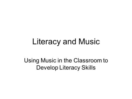 Literacy and Music Using Music in the Classroom to Develop Literacy Skills.