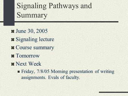 Signaling Pathways and Summary June 30, 2005 Signaling lecture Course summary Tomorrow Next Week Friday, 7/8/05 Morning presentation of writing assignments.