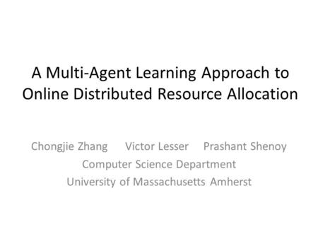 A Multi-Agent Learning Approach to Online Distributed Resource Allocation Chongjie Zhang Victor Lesser Prashant Shenoy Computer Science Department University.