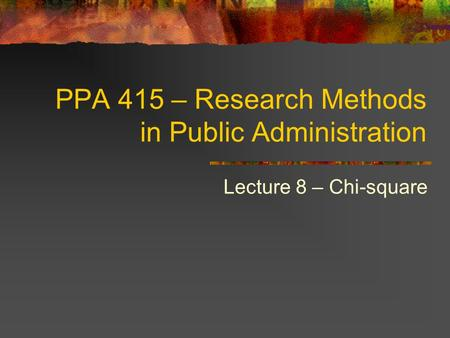 PPA 415 – Research Methods in Public Administration Lecture 8 – Chi-square.