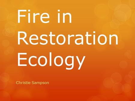 Fire in Restoration Ecology Christie Sampson.  Fire is an essential disturbance  In the context of restoration ecology  Restoring fire to a fire-dependent.