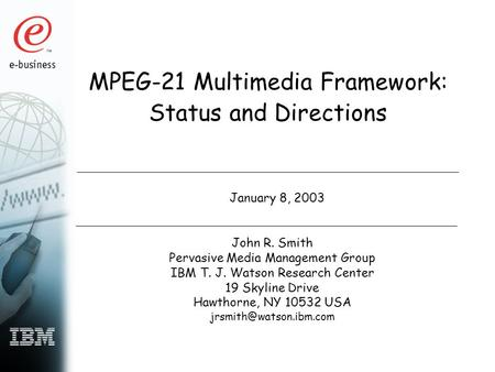 MPEG-21 Multimedia Framework: Status and Directions January 8, 2003 John R. Smith Pervasive Media Management Group IBM T. J. Watson Research Center 19.