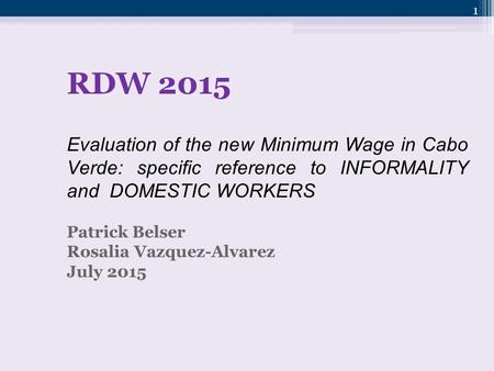 1 RDW 2015 Evaluation of the new Minimum Wage in Cabo Verde: specific reference to INFORMALITY and DOMESTIC WORKERS Patrick Belser Rosalia Vazquez-Alvarez.