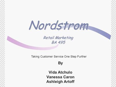 Nordstrom Retail Marketing BA 495 By Vida Atchulo Vanessa Caron Ashleigh Artoff Taking Customer Service One Step Further.