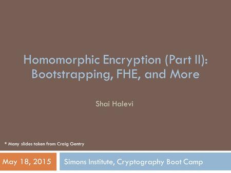 Simons Institute, Cryptography Boot Camp Shai Halevi May 18, 2015 Homomorphic Encryption (Part II): Bootstrapping, FHE, and More * Many slides taken from.