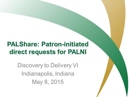 PALNI- Private Academic Library Network of Indiana PALShare: Patron-initiated direct requests for PALNI Discovery to Delivery VI Indianapolis, Indiana.