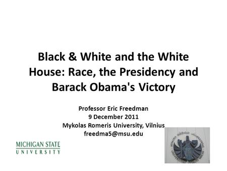 Black & White and the White House: Race, the Presidency and Barack Obama's Victory Professor Eric Freedman 9 December 2011 Mykolas Romeris University,
