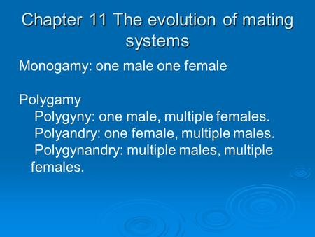 Chapter 11 The evolution of mating systems Monogamy: one male one female Polygamy Polygyny: one male, multiple females. Polyandry: one female, multiple.