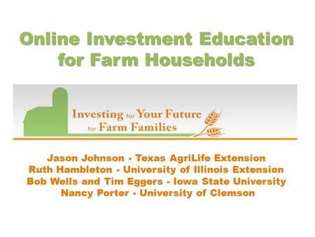 Online Investment Education for Farm Households Jason Johnson - Texas AgriLife Extension Ruth Hambleton - University of Illinois Extension Bob Wells and.