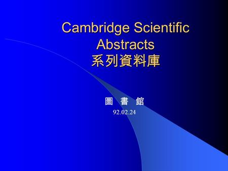 Cambridge Scientific Abstracts 系列資料庫 圖 書 館 92.02.24.