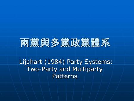 兩黨與多黨政黨體系 Lijphart (1984) Party Systems: Two-Party and Multiparty Patterns.