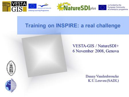 Training on INSPIRE: a real challenge VESTA-GIS / NatureSDI+ 6 November 2008, Genova Danny Vandenbroucke K.U.Leuven (SADL) co-funded by the European Community.