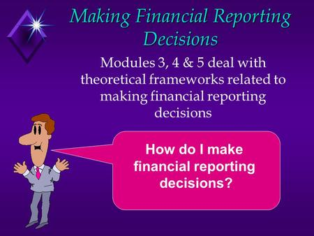 Making Financial Reporting Decisions Modules 3, 4 & 5 deal with theoretical frameworks related to making financial reporting decisions How do I make financial.