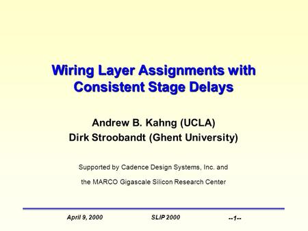 SLIP 2000April 9, 2000 --1-- Wiring Layer Assignments with Consistent Stage Delays Andrew B. Kahng (UCLA) Dirk Stroobandt (Ghent University) Supported.