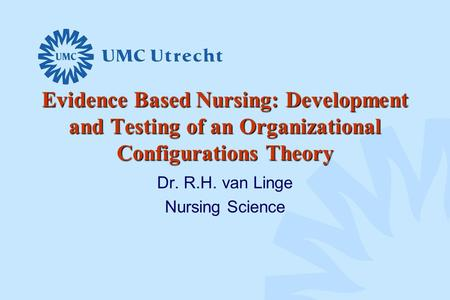 Evidence Based Nursing: Development and Testing of an Organizational Configurations Theory Dr. R.H. van Linge Nursing Science.