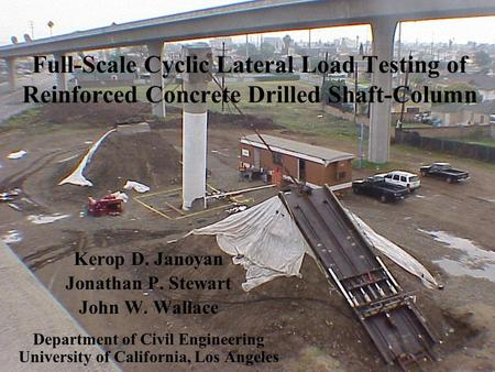 Full-Scale Cyclic Lateral Load Testing of Reinforced Concrete Drilled Shaft-Column Kerop D. Janoyan Jonathan P. Stewart John W. Wallace Department of Civil.