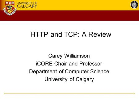 HTTP and TCP: A Review Carey Williamson iCORE Chair and Professor Department of Computer Science University of Calgary.