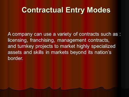 Contractual Entry Modes A company can use a variety of contracts such as : licensing, franchising, management contracts, and turnkey projects to market.