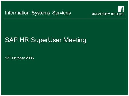 Information Systems Services SAP HR SuperUser Meeting 12 th October 2006.