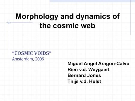 "Morphology and dynamics of the cosmic web Miguel Angel Aragon-Calvo Rien v.d. Weygaert Bernard Jones Thijs v.d. Hulst ""Cosmic Voids"" Amsterdam, 2006."