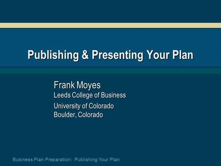 Business Plan Preparation: Publishing Your Plan Publishing & Presenting Your Plan Frank Moyes Leeds College of Business University of Colorado Boulder,