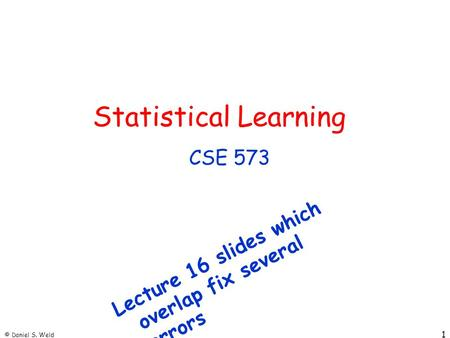© Daniel S. Weld 1 Statistical Learning CSE 573 Lecture 16 slides which overlap fix several errors.