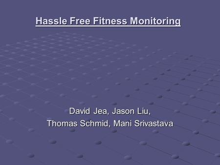 Hassle Free Fitness Monitoring David Jea, Jason Liu, Thomas Schmid, Mani Srivastava.