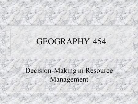 1 GEOGRAPHY 454 Decision-Making in Resource Management.