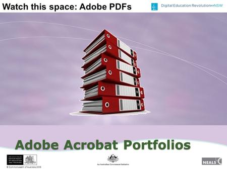 © Commonwealth of Australia 2009 Watch this space: Adobe PDFs Adobe Acrobat Portfolios.