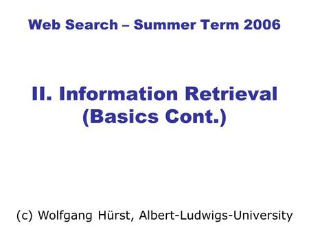 Web Search – Summer Term 2006 II. Information Retrieval (Basics Cont.) (c) Wolfgang Hürst, Albert-Ludwigs-University.