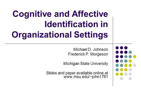 Cognitive and Affective Identification in Organizational Settings Michael D. Johnson Frederick P. Morgeson Michigan State University Slides and paper available.