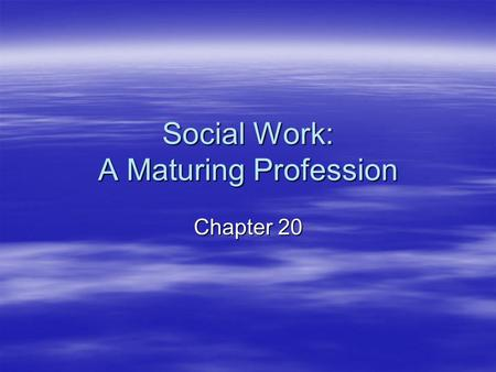 Social Work: A Maturing Profession Chapter 20. Criteria of a Profession  Five distinguishing attributes of a profession: –Systematic theory –Authority.