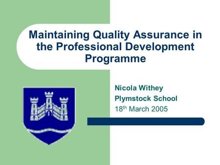 Maintaining Quality Assurance in the Professional Development Programme Nicola Withey Plymstock School 18 th March 2005.