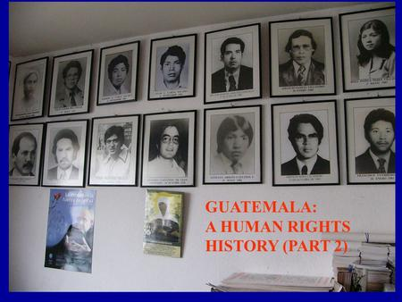 (or, How Did Genocide Happen in Our Backyard?) Guatemala: a human rights history GUATEMALA: A HUMAN RIGHTS HISTORY (PART 2)
