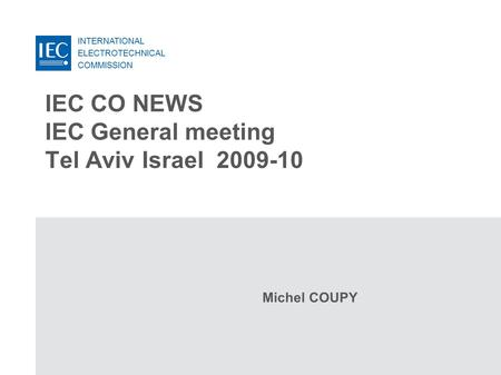 INTERNATIONAL ELECTROTECHNICAL COMMISSION IEC CO NEWS IEC General meeting Tel Aviv Israel 2009-10 Michel COUPY.