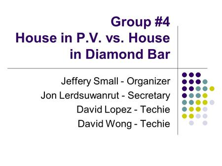 Group #4 House in P.V. vs. House in Diamond Bar Jeffery Small - Organizer Jon Lerdsuwanrut - Secretary David Lopez - Techie David Wong - Techie.
